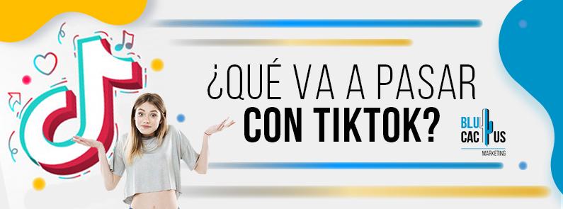 BluCactus - ¿Qué pasará con TikTok? - titulo